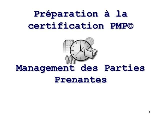 Préparation à la certification PMP©  Management des Parties Prenantes  1