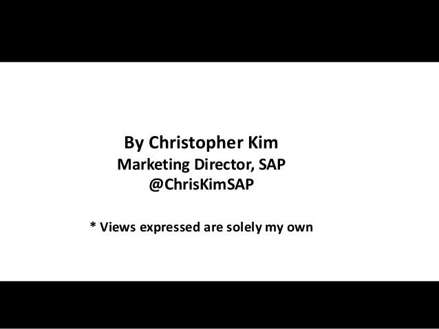 By Christopher Kim Marketing Director, SAP @ChrisKimSAP * Views expressed are solely my own