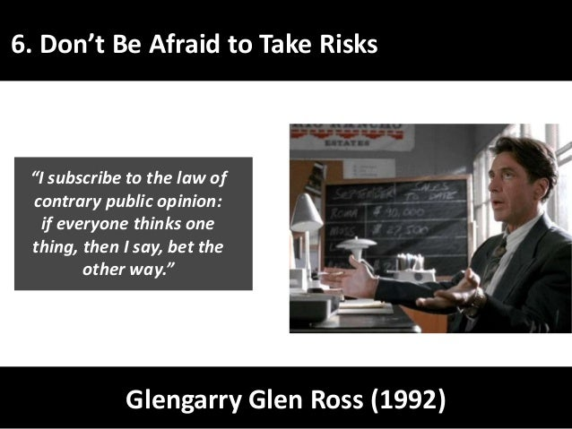 """6. Don't Be Afraid to Take Risks Glengarry Glen Ross (1992) """"I subscribe to the law of contrary public opinion: if everyon..."""