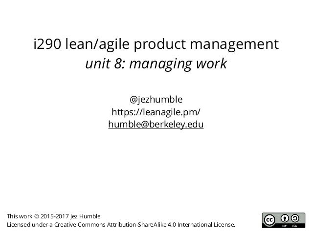 i290 lean/agile product management unit 8: managing work @jezhumble https://leanagile.pm/ humble@berkeley.edu This work © ...