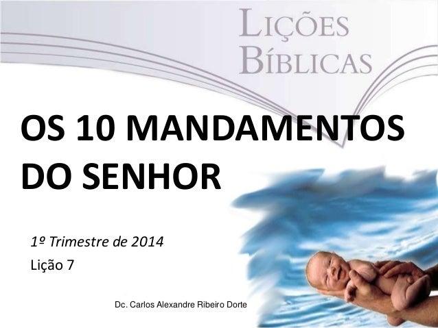 OS 10 MANDAMENTOS DO SENHOR 1º Trimestre de 2014 Lição 7 Dc. Carlos Alexandre Ribeiro Dorte