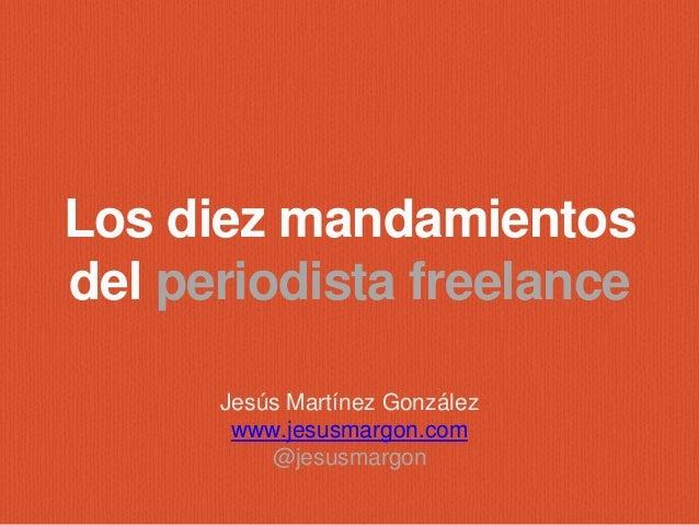 Los diez mandamientos  del periodista freelance  Jesús Martínez González  www.jesusmargon.com  @jesusmargon