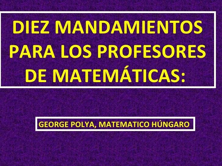DIEZ MANDAMIENTOS PARA LOS PROFESORES DE MATEMÁTICAS:  GEORGE POLYA, MATEMATICO HÚNGARO