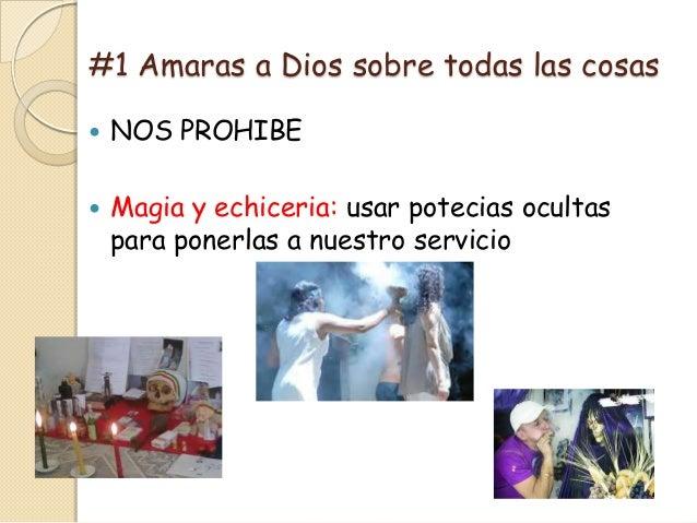 #1 Amaras a Dios sobre todas las cosas   NOS PROHIBE   Magia y echiceria: usar potecias ocultas    para ponerlas a nuest...