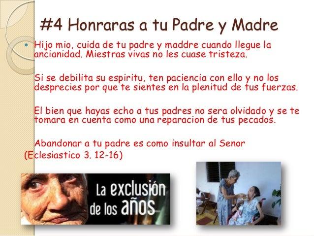 #4 Honraras a tu Padre y Madre   Hijo mio, cuida de tu padre y maddre cuando llegue la    ancianidad. Miestras vivas no l...