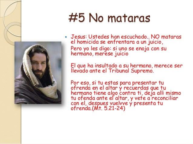 #5 No mataras   Jesus: Ustedes han escuchado.. NO mataras    el homicida se enfrentara a un juicio,    Pero yo les digo: ...