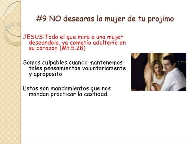 #9 NO desearas la mujer de tu projimoJESUS:Todo el que mira a una mujer  deseandola, ya cometio adulterio en  su corazon (...