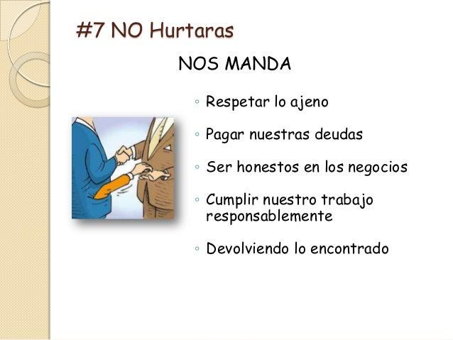 #7 NO Hurtaras         NOS MANDA          ◦ Respetar lo ajeno          ◦ Pagar nuestras deudas          ◦ Ser honestos en ...