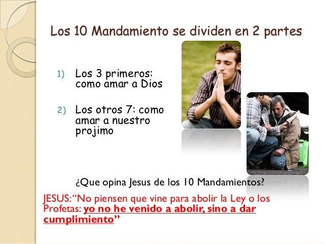 Los 10 Mandamiento se dividen en 2 partes   1)   Los 3 primeros:        como amar a Dios   2)   Los otros 7: como        a...