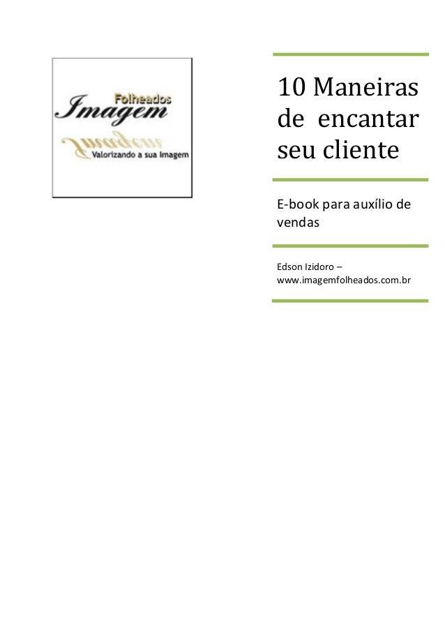 10 Maneiras de encantar seu cliente E-book para auxílio de vendas Edson Izidoro – www.imagemfolheados.com.br