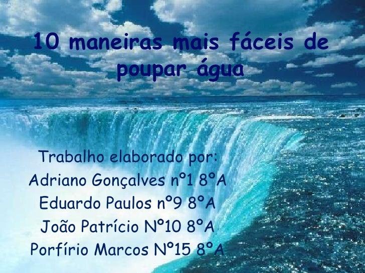 10 maneiras mais fáceis de poupar água<br />Trabalho elaborado por:<br />Adriano Gonçalves nº1 8ºA<br />Eduardo Paulos nº9...