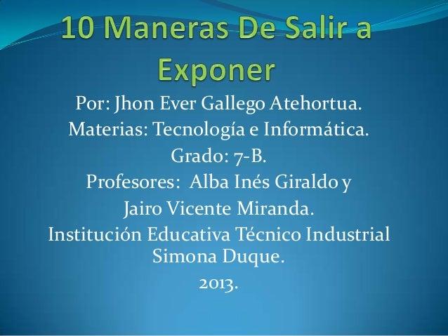 Por: Jhon Ever Gallego Atehortua. Materias: Tecnología e Informática. Grado: 7-B. Profesores: Alba Inés Giraldo y Jairo Vi...