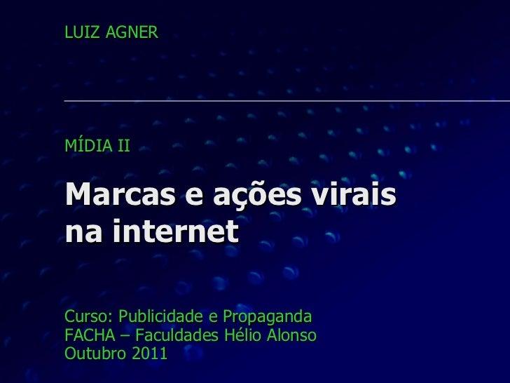 Marcas e ações virais na internet Curso: Publicidade e Propaganda FACHA – Faculdades Hélio Alonso Outubro 2011 LUIZ AGNER ...