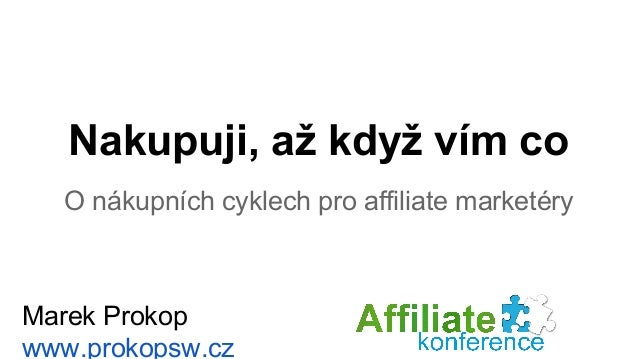 Nakupuji, až když vím co  O nákupních cyklech pro affiliate marketéry  Marek Prokop  www.prokopsw.cz