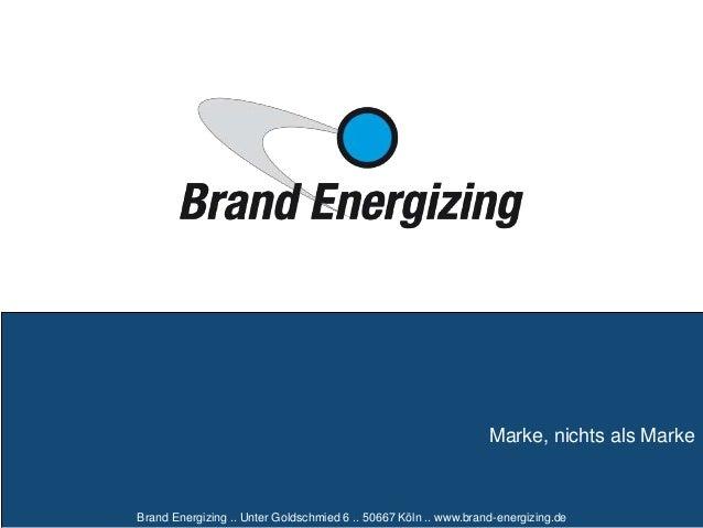 Brand Energizing .. Unter Goldschmied 6 .. 50667 Köln .. www.brand-energizing.de Marke, nichts als Marke