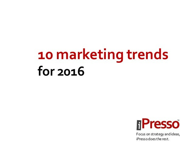 10 marketing trends for 2016 Focus on strategy andideas, iPressodoes therest.