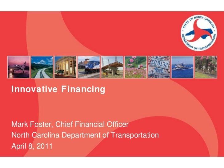Innovative Financing Mark Foster, Chief Financial Officer North Carolina Department of Transportation April 8, 2011