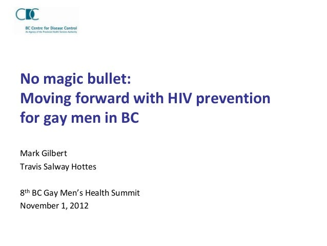 No magic bullet:Moving forward with HIV preventionfor gay men in BCMark GilbertTravis Salway Hottes8th BC Gay Men's Health...