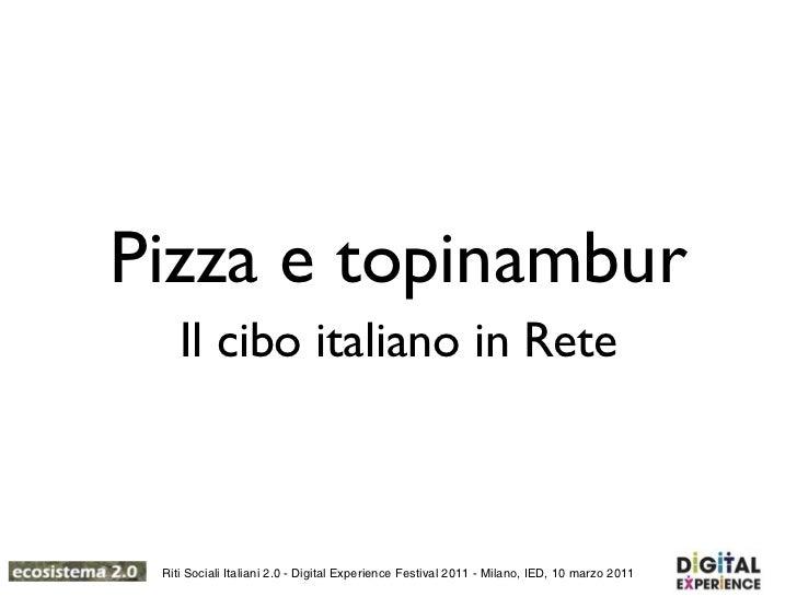 Pizza e topinambur    Il cibo italiano in Rete Riti Sociali Italiani 2.0 - Digital Experience Festival 2011 - Milano, IED,...