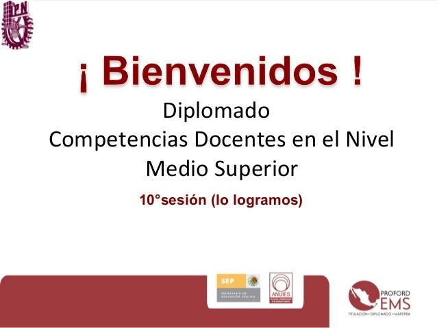 Diplomado  Competencias Docentes en el Nivel  Medio Superior  10°sesión (lo logramos)