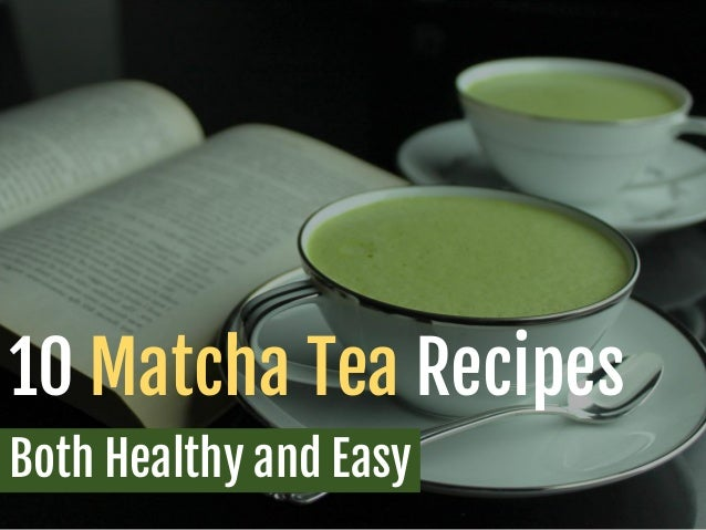 10 Matcha Tea Recipes Both Healthy and Easy