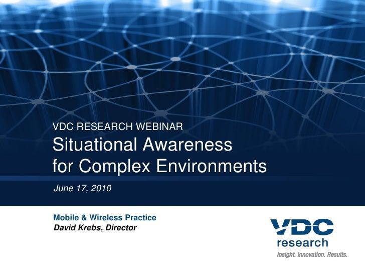 VDC RESEARCH WEBINAR Situational Awareness for Complex Environments June 17, 2010   Mobile & Wireless Practice David Krebs...