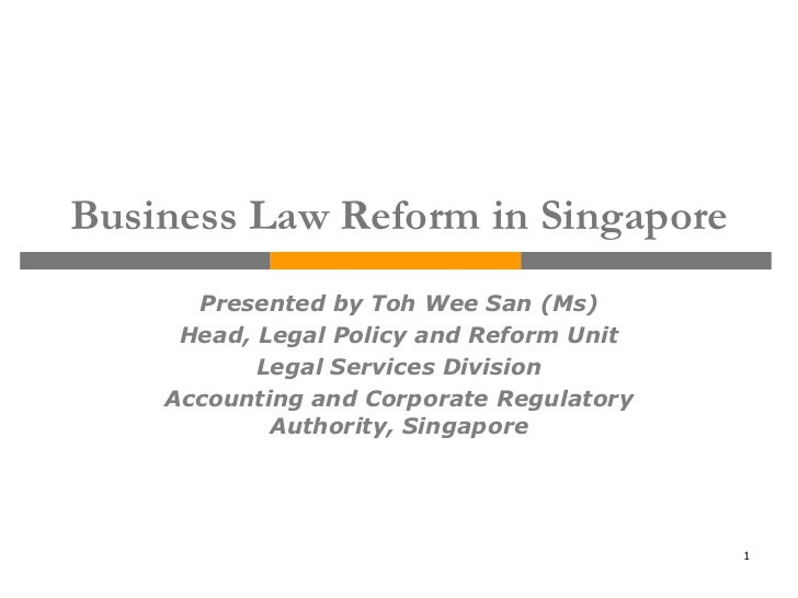 Business Law Reform in Singapore      Presented by Toh Wee San (Ms)     Head, Legal Policy and Reform Unit           Legal...
