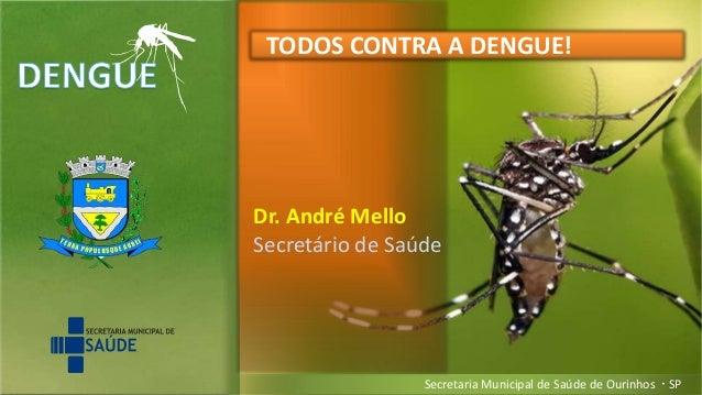 Secretaria Municipal de Saúde de Ourinhos  SP Dr. André Mello Secretário de Saúde TODOS CONTRA A DENGUE!