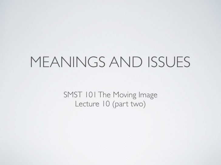 MEANINGS AND ISSUES    SMST 101 The Moving Image      Lecture 10 (part two)