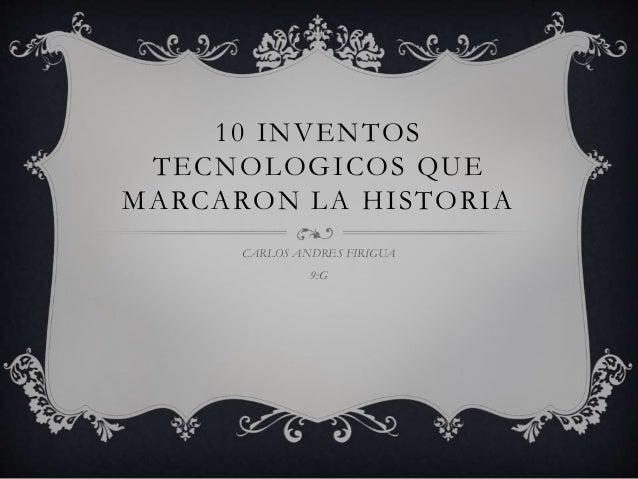 10 INVENTOS TECNOLOGICOS QUE MARCARON LA HISTORIA CARLOS ANDRES FIRIGUA 9:G