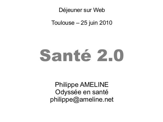 Déjeuner sur WebToulouse – 25 juin 2010Santé 2.0Philippe AMELINEOdyssée en santéphilippe@ameline.net
