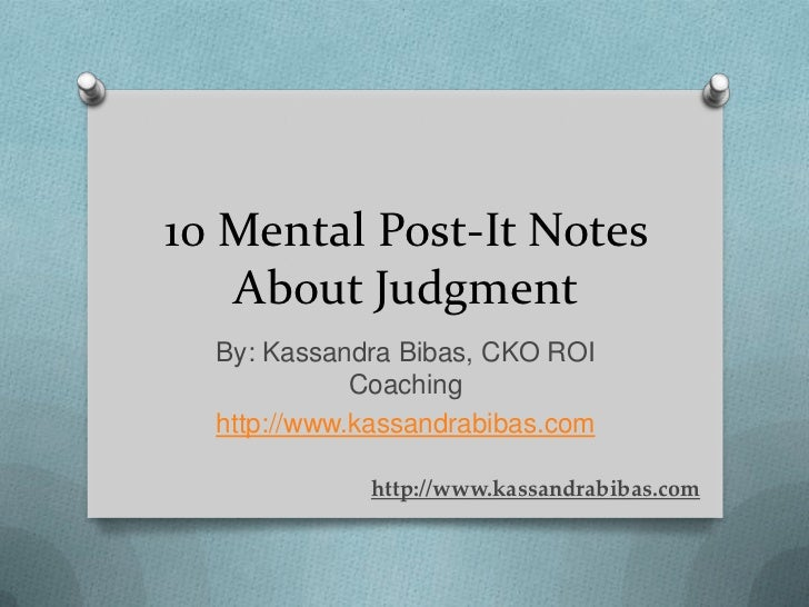 10 Mental Post-It Notes   About Judgment  By: Kassandra Bibas, CKO ROI             Coaching  http://www.kassandrabibas.com...