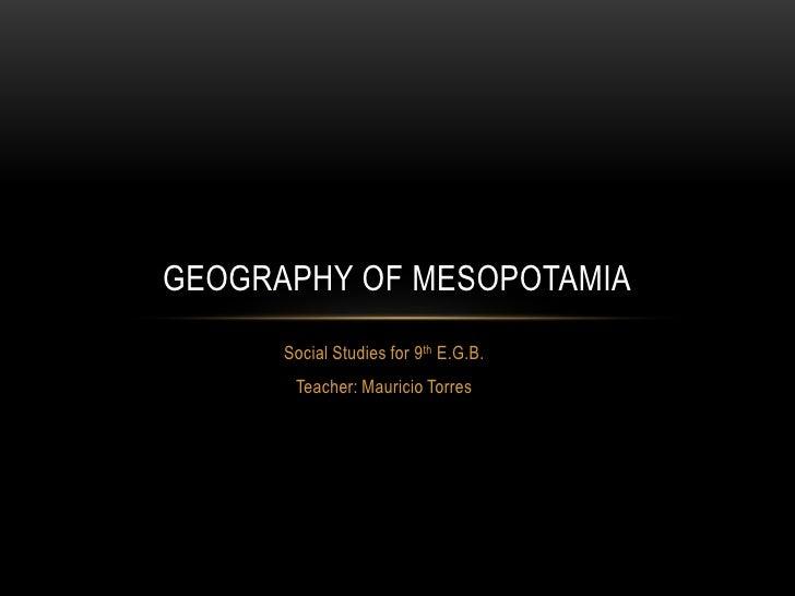 GEOGRAPHY OF MESOPOTAMIA      Social Studies for 9th E.G.B.       Teacher: Mauricio Torres