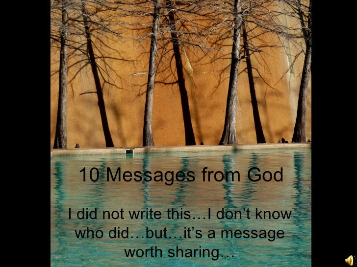 10 Messages from GodI did not write this…I don't know  who did…but…it's a message         worth sharing…