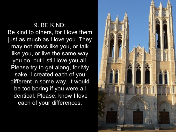 9. BE KIND:Be kind to others, for I love themjust as much as I love you. They  may not dress like you, or talk  like you, ...