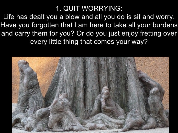 1. QUIT WORRYING: Life has dealt you a blow and all you do is sit and worry.Have you forgotten that I am here to take all ...