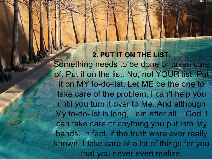 2. PUT IT ON THE LIST:Something needs to be done or taken careof. Put it on the list. No, not YOUR list. Put  it on MY to-...