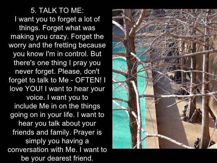 5. TALK TO ME:   I want you to forget a lot of     things. Forget what was  making you crazy. Forget theworry and the fret...