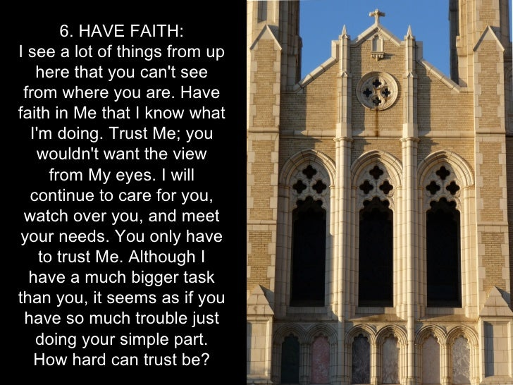 6. HAVE FAITH:I see a lot of things from up   here that you cant see from where you are. Havefaith in Me that I know what ...
