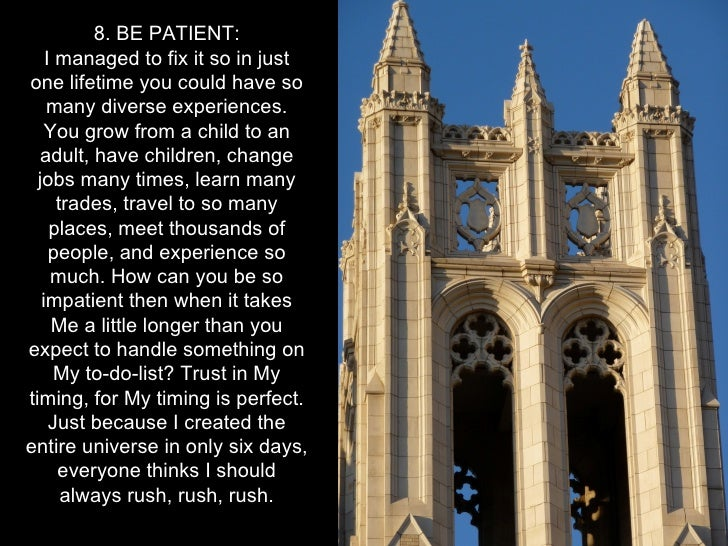 8. BE PATIENT:    I managed to fix it so in justone lifetime you could have so    many diverse experiences.    You grow fr...