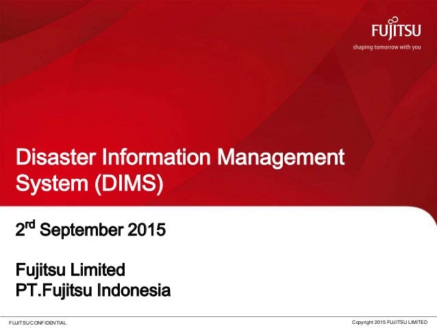FUJITSU CONFIDENTIAL Disaster Information Management System (DIMS) Copyright 2015 FUJITSU LIMITED 2rd September 2015 Fujit...