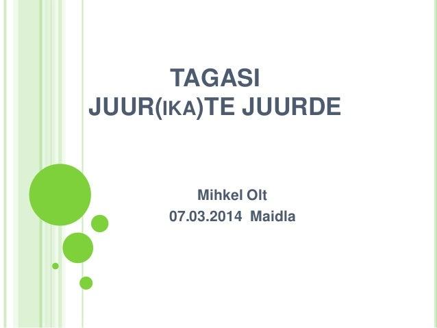 TAGASI JUUR(IKA)TE JUURDE  Mihkel Olt 07.03.2014 Maidla
