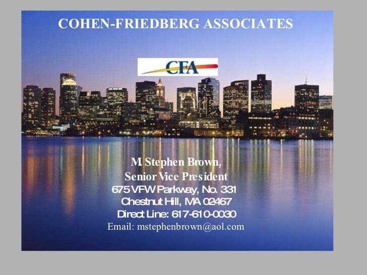 COHEN-FRIEDBERG ASSOCIATES M. Stephen Brown, Senior Vice President 675 VFW Parkway, No. 331  Chestnut Hill, MA 02467 Direc...