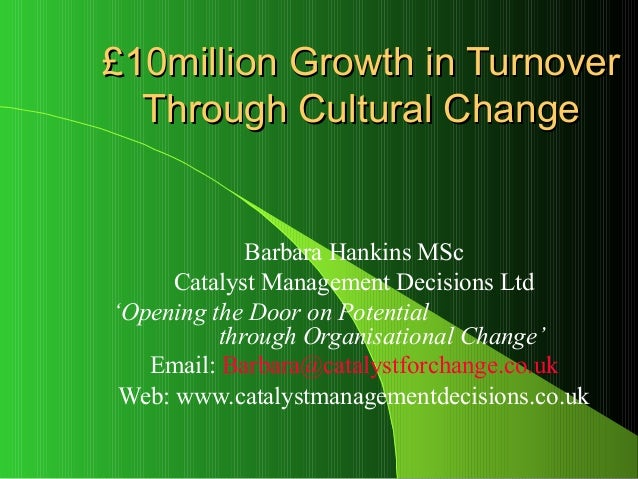 £10million Growth in Turnover  Through Cultural Change             Barbara Hankins MSc      Catalyst Management Decisions ...