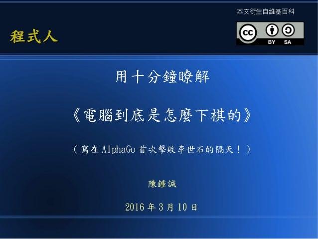 用十分鐘瞭解 《電腦到底是怎麼下棋的》 ( 寫在 AlphaGo 首次擊敗李世石的隔天! ) 陳鍾誠 2016 年 3 月 10 日 程式人程式人 本文衍生自維基百科