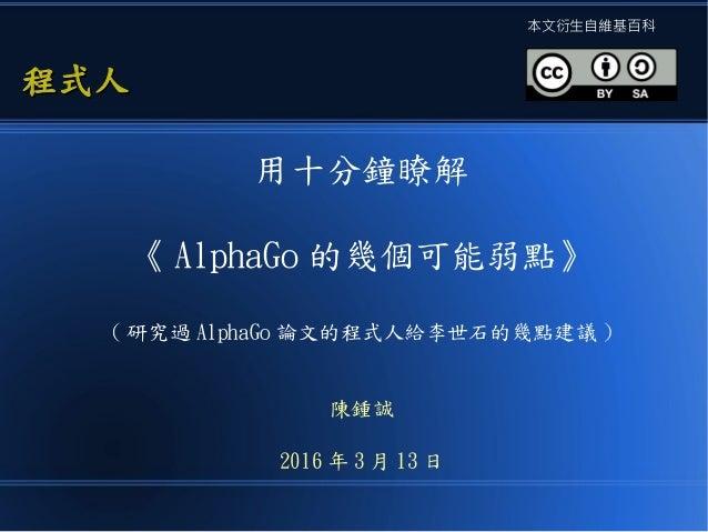 用十分鐘瞭解 《 AlphaGo 的幾個可能弱點》 ( 研究過 AlphaGo 論文的程式人給李世石的幾點建議 ) 陳鍾誠 2016 年 3 月 13 日 程式人程式人 本文衍生自維基百科