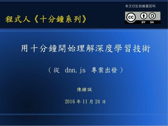 用十分鐘開始理解深度學習技術 ( 從 dnn.js 專案出發 ) 陳鍾誠 2016 年 11 月 24 日 程式人《十分鐘系列》程式人《十分鐘系列》 本文衍生自維基百科