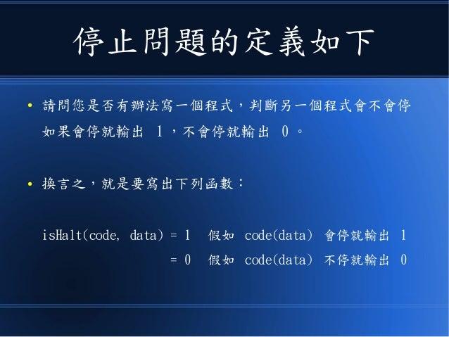 停止問題的定義如下 ● 請問您是否有辦法寫一個程式,判斷另一個程式會不會停 如果會停就輸出 1 ,不會停就輸出 0 。 ● 換言之,就是要寫出下列函數: isHalt(code, data) = 1 假如 code(data) 會停就輸出 1 ...