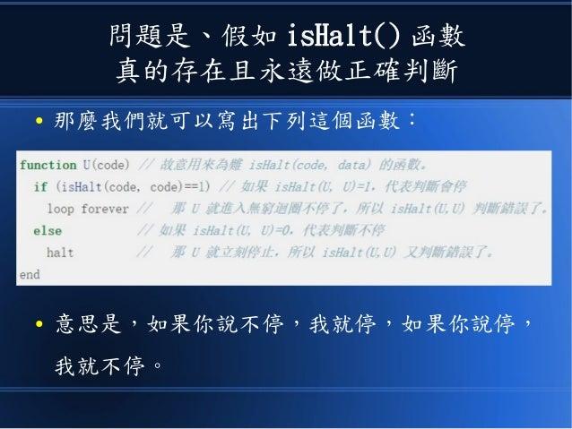 問題是、假如 isHalt() 函數 真的存在且永遠做正確判斷 ● 那麼我們就可以寫出下列這個函數: ● 意思是,如果你說不停,我就停,如果你說停, 我就不停。