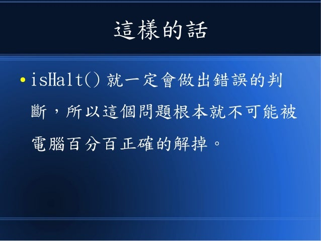 這樣的話 ● isHalt() 就一定會做出錯誤的判 斷,所以這個問題根本就不可能被 電腦百分百正確的解掉。